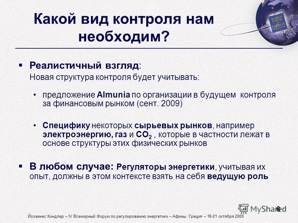 6 Йоханнес Киндлер – IV Всемирный Форум по регулированию энергетики – Афины, Греция – 18-21 октября 2009 Реалистичный взгляд: Новая структура контроля будет учитывать: предложение Almunia по организации в будущем контроля за финансовым рынком (сент.