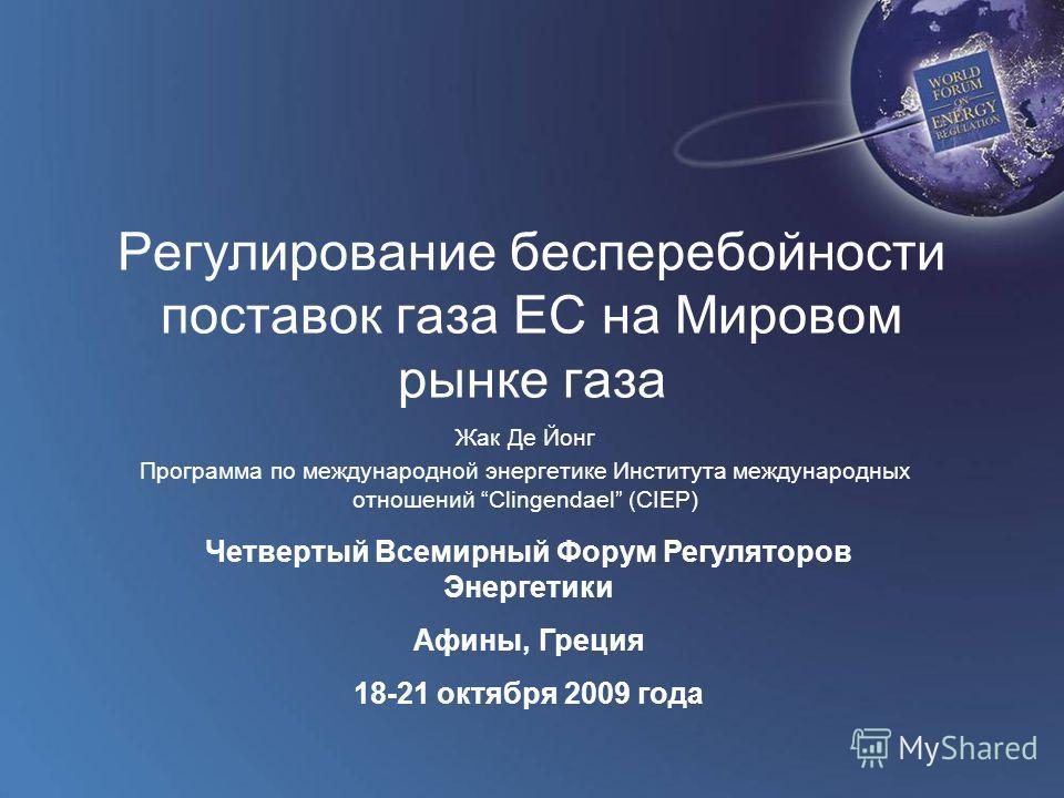 World Forum on Energy Regulation IV Athens, Greece October 18 - 21, 2009 Регулирование бесперебойности поставок газа ЕС на Мировом рынке газа Жак Де Йонг Программа по международной энергетике Института международных отношений Clingendael (CIEP) Четве