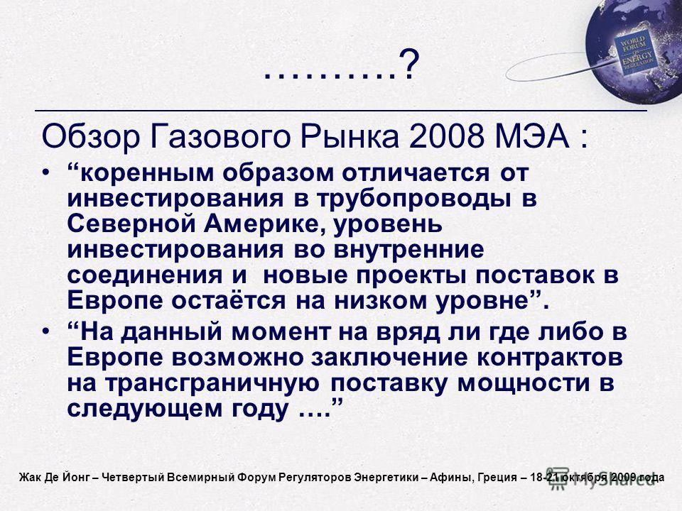 Jacques de Jong - World Forum on Energy Regulation IV - Athens, Greece - October 18-21, 2009 ……….? Обзор Газового Рынка 2008 МЭА : коренным образом отличается от инвестирования в трубопроводы в Северной Америке, уровень инвестирования во внутренние с