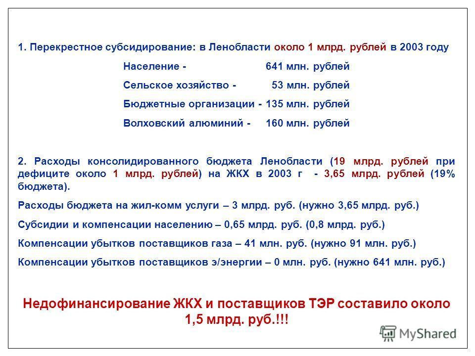 1. Перекрестное субсидирование: в Ленобласти около 1 млрд. рублей в 2003 году Население - 641 млн. рублей Сельское хозяйство - 53 млн. рублей Бюджетные организации -135 млн. рублей Волховский алюминий -160 млн. рублей 2. Расходы консолидированного бю