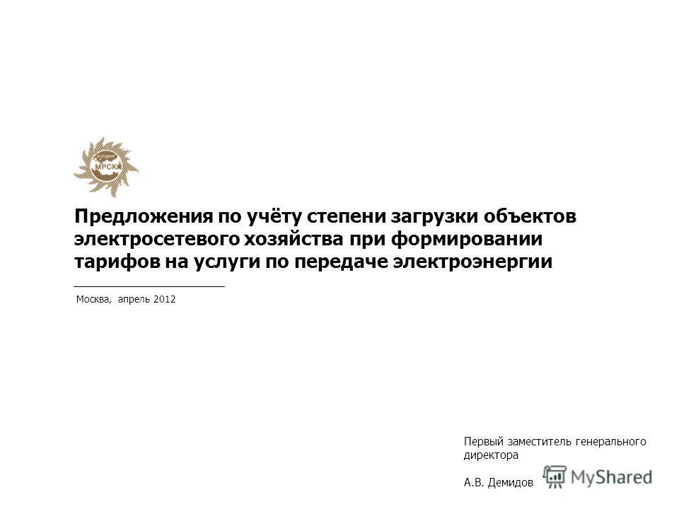 Москва, апрель 2012 Предложения по учёту степени загрузки объектов электросетевого хозяйства при формировании тарифов на услуги по передаче электроэнергии Первый заместитель генерального директора А.В. Демидов