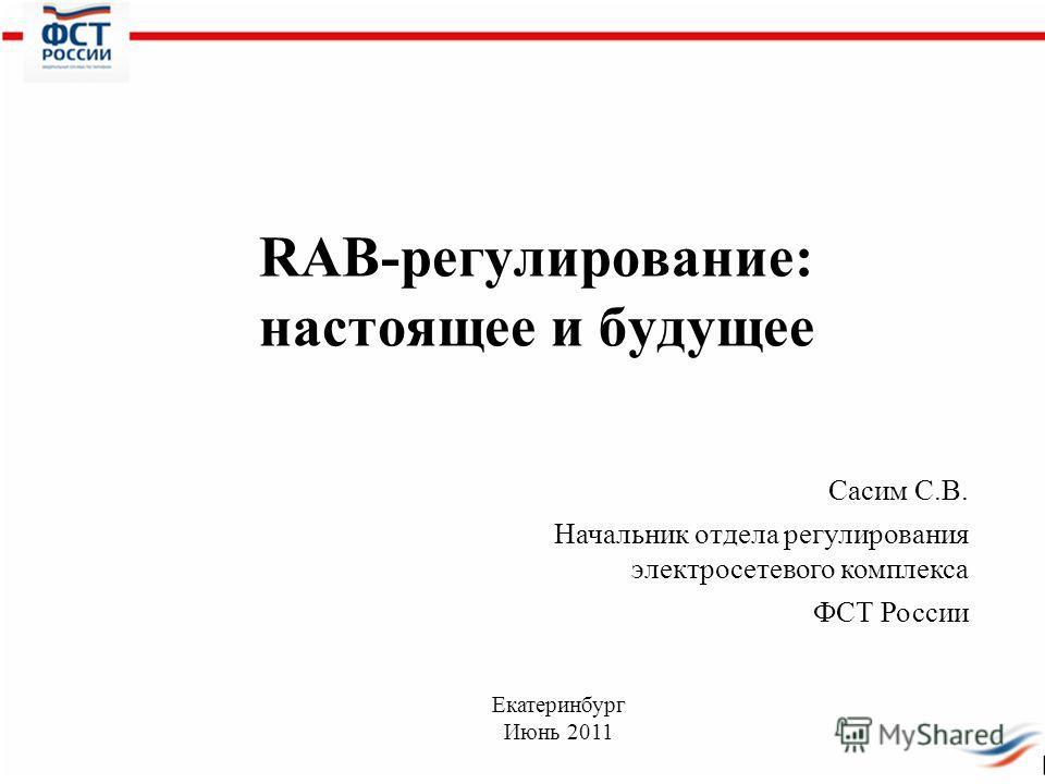 RAB-регулирование: настоящее и будущее Сасим С.В. Начальник отдела регулирования электросетевого комплекса ФСТ России Екатеринбург Июнь 2011