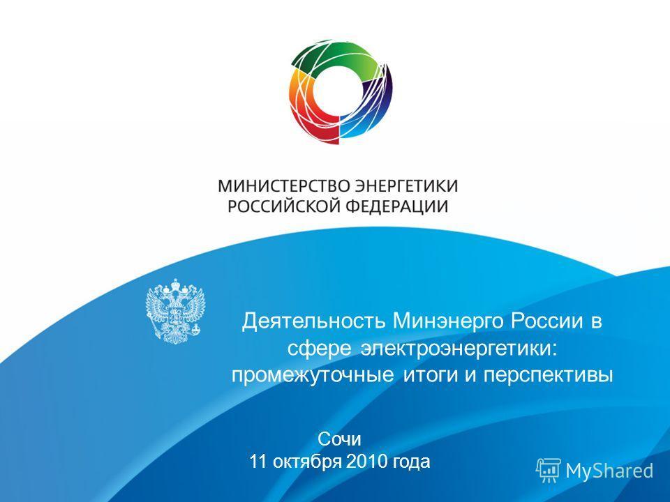 Деятельность Минэнерго России в сфере электроэнергетики: промежуточные итоги и перспективы Сочи 11 октября 2010 года