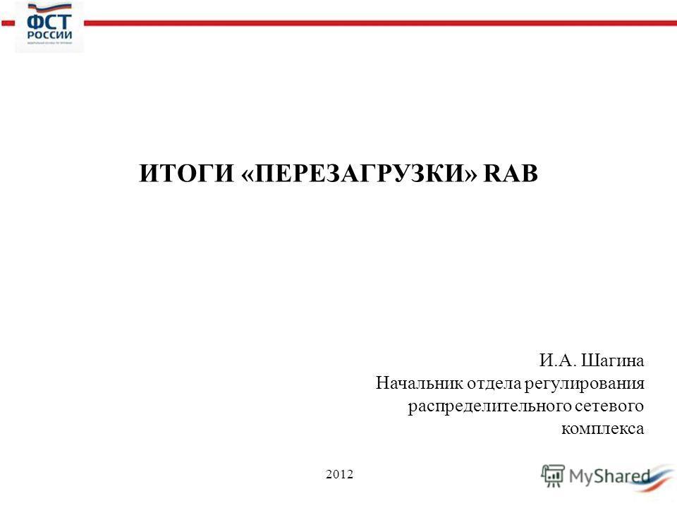 2012 ИТОГИ «ПЕРЕЗАГРУЗКИ» RAB И.А. Шагина Начальник отдела регулирования распределительного сетевого комплекса