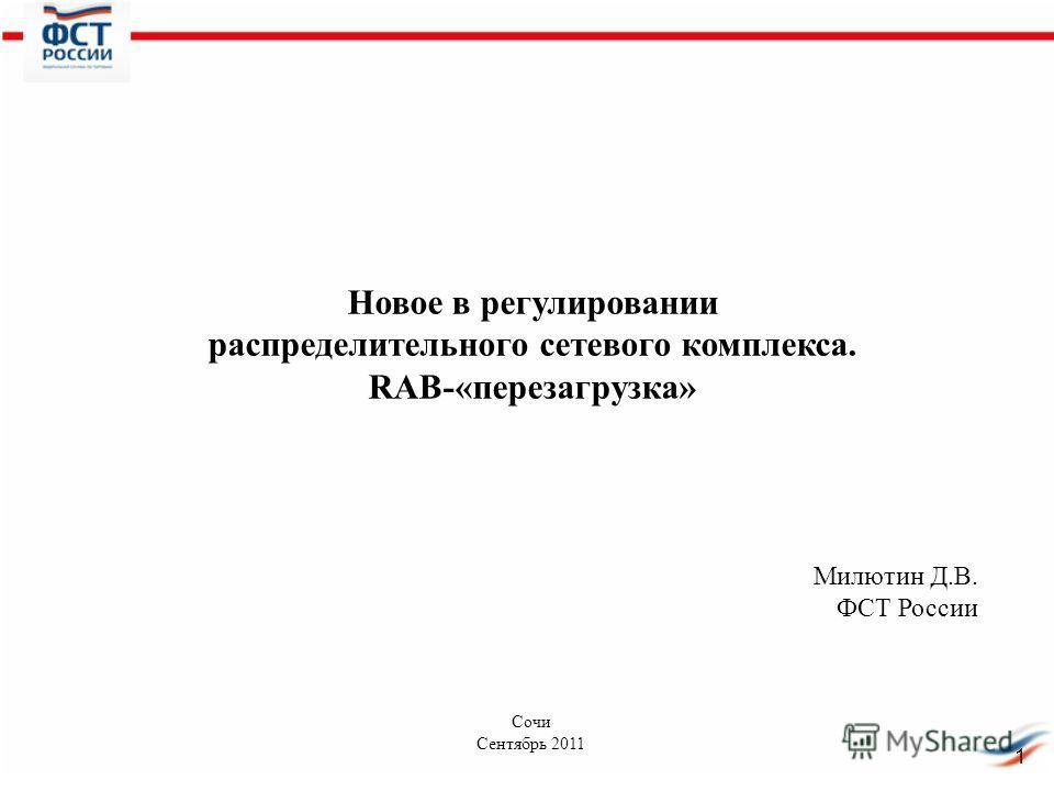 Новое в регулировании распределительного сетевого комплекса. RAB-«перезагрузка» Милютин Д.В. ФСТ России Сочи Сентябрь 2011 1