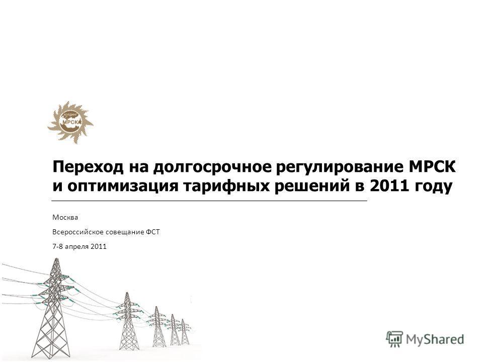 Переход на долгосрочное регулирование МРСК и оптимизация тарифных решений в 2011 году Москва Всероссийское совещание ФСТ 7-8 апреля 2011