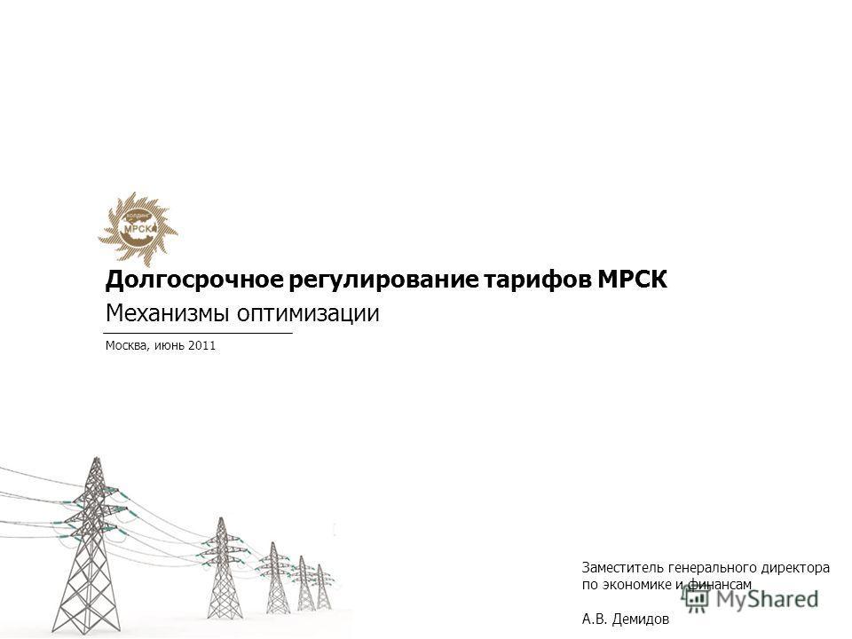 Долгосрочное регулирование тарифов МРСК Механизмы оптимизации Москва, июнь 2011 Заместитель генерального директора по экономике и финансам А.В. Демидов
