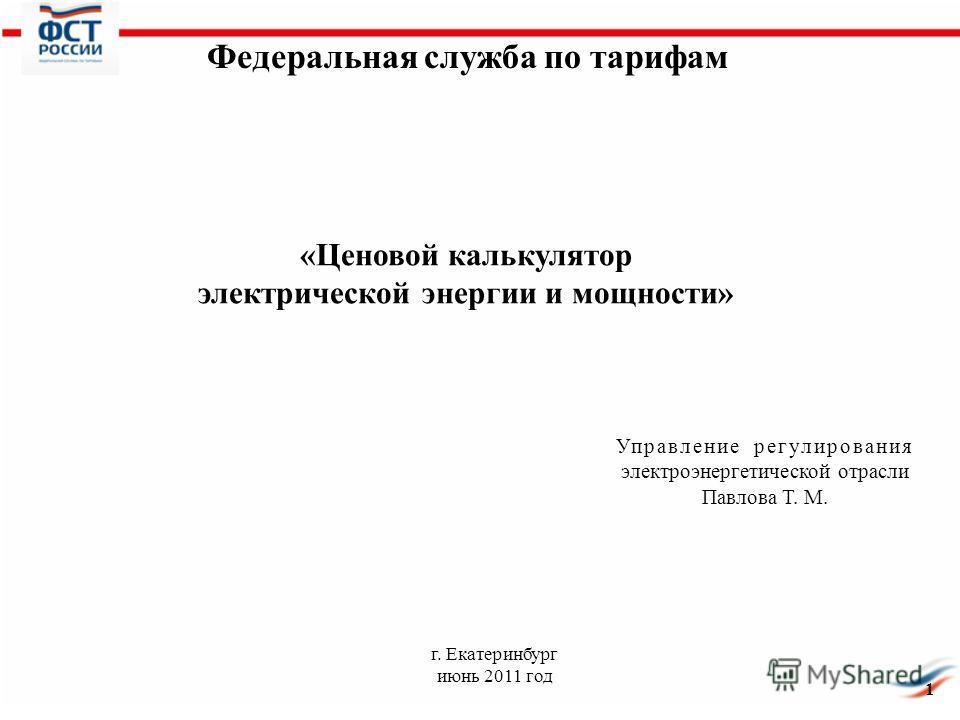 1 г. Екатеринбург июнь 2011 год Управление регулирования электроэнергетической отрасли Павлова Т. М. Федеральная служба по тарифам «Ценовой калькулятор электрической энергии и мощности»