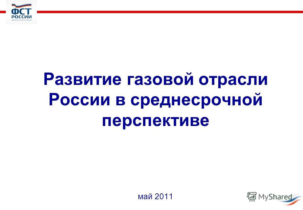 Развитие газовой отрасли России в среднесрочной перспективе май 2011