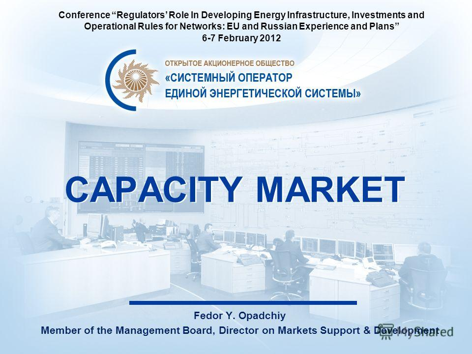 CAPACITY MARKET Fedor Y. Opadchiy Member of the Management Board, Director on Markets Support & Development Conference Regulators Role In Developing Energy Infrastructure, Investments and Operational Rules for Networks: EU and Russian Experience and