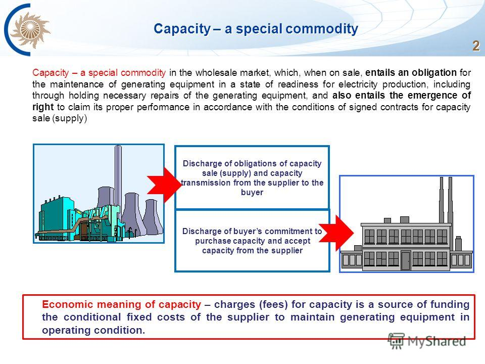 2 Capacity – a special commodity Capacity – a special commodity in the wholesale market, which, when on sale, entails an obligation for the maintenance of generating equipment in a state of readiness for electricity production, including through hold