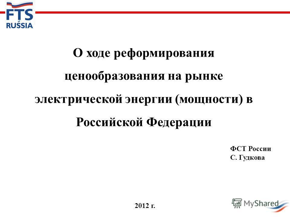 О ходе реформирования ценообразования на рынке электрической энергии (мощности) в Российской Федерации ФСТ России С. Гудкова 2012 г.
