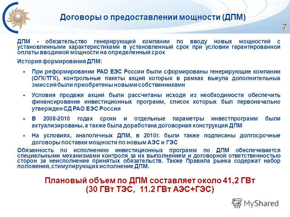 7 Договоры о предоставлении мощности (ДПМ) ДПМ - обязательство генерирующей компании по вводу новых мощностей с установленными характеристиками в установленный срок при условии гарантированной оплаты вводимой мощности на определенный срок История фор