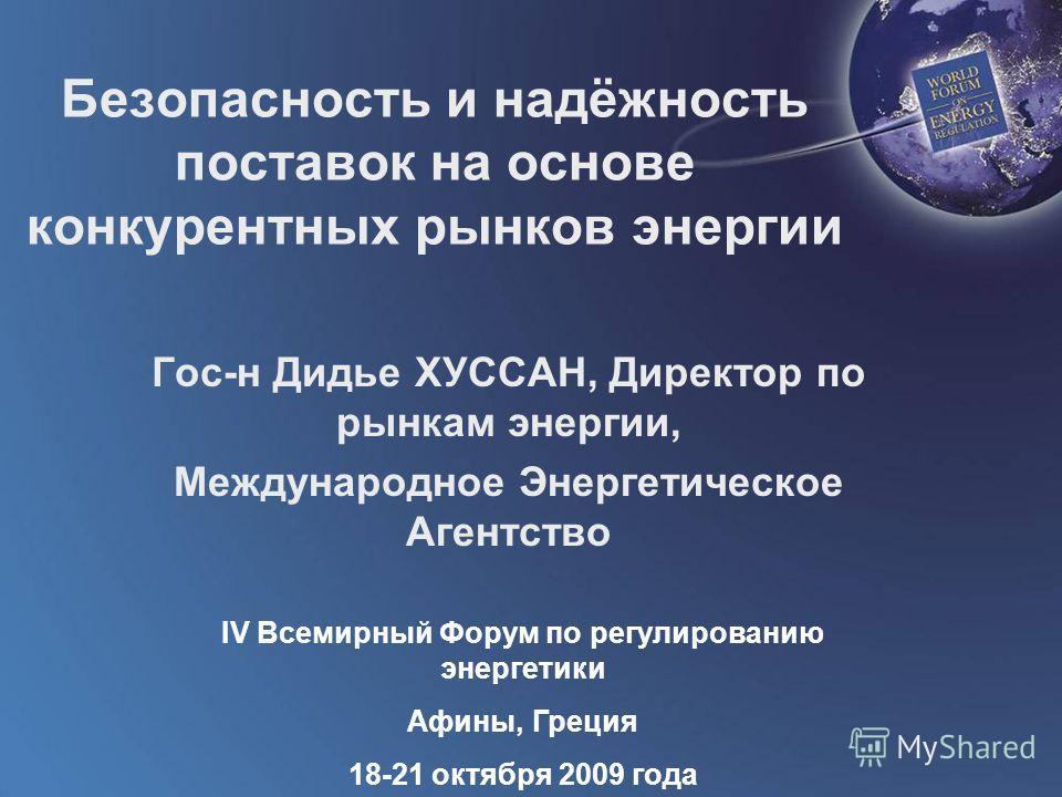 World Forum on Energy Regulation IV Athens, Greece October 18 - 21, 2009 Безопасность и надёжность поставок на основе конкурентных рынков энергии Гос-н Дидье ХУССАН, Директор по рынкам энергии, Международное Энергетическое Агентство IV Всемирный Фору