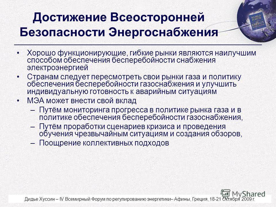 Didier Houssin - World Forum on Energy Regulation IV - Athens, Greece - October 18-21, 2009 Достижение Всеосторонней Безопасности Энергоснабжения Хорошо функционирующие, гибкие рынки являются наилучшим способом обеспечения бесперебойности снабжения э