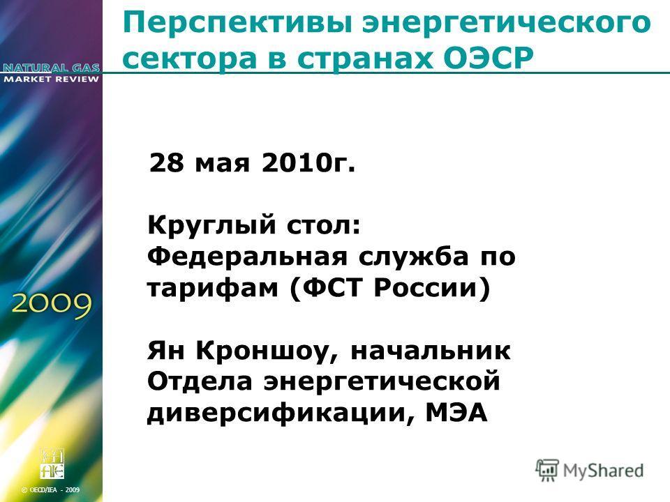 © OECD/IEA - 2009 Перспективы энергетического сектора в странах ОЭСР 28 мая 2010г. Круглый стол: Федеральная служба по тарифам (ФСТ России) Ян Кроншоу, начальник Отдела энергетической диверсификации, МЭА