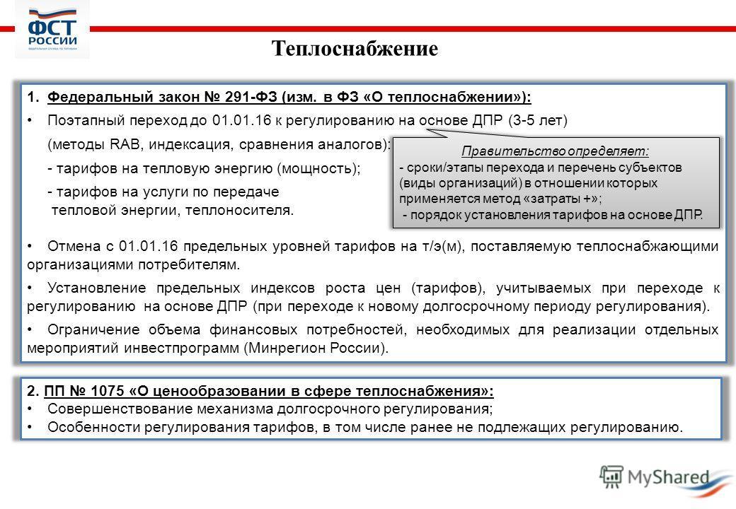 Теплоснабжение 1.Федеральный закон 291-ФЗ (изм. в ФЗ «О теплоснабжении»): Поэтапный переход до 01.01.16 к регулированию на основе ДПР (3-5 лет) (методы RAB, индексация, сравнения аналогов): - тарифов на тепловую энергию (мощность); - тарифов на услуг