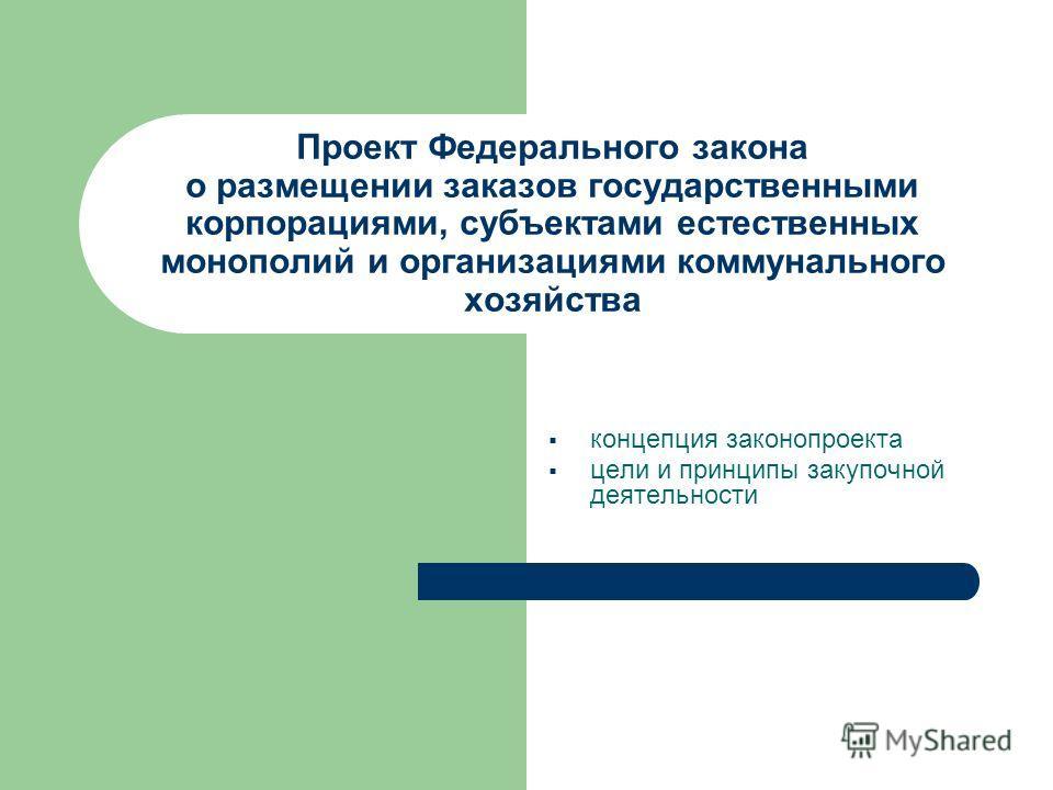 Проект Федерального закона о размещении заказов государственными корпорациями, субъектами естественных монополий и организациями коммунального хозяйства концепция законопроекта цели и принципы закупочной деятельности