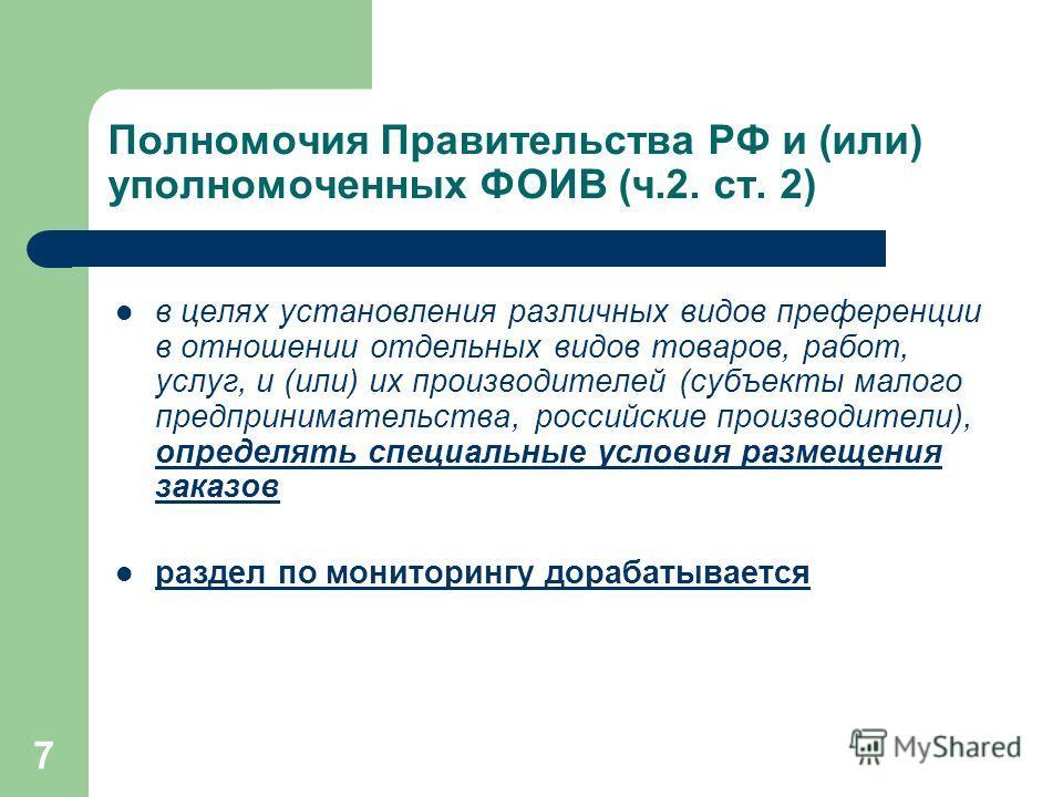 7 Полномочия Правительства РФ и (или) уполномоченных ФОИВ (ч.2. ст. 2) в целях установления различных видов преференции в отношении отдельных видов товаров, работ, услуг, и (или) их производителей (субъекты малого предпринимательства, российские прои