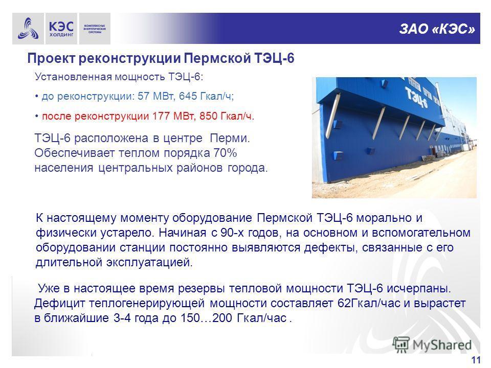 ЗАО «КЭС» Проект реконструкции Пермской ТЭЦ-6 11 ТЭЦ-6 расположена в центре Перми. Обеспечивает теплом порядка 70% населения центральных районов города. Установленная мощность ТЭЦ-6: до реконструкции: 57 МВт, 645 Гкал/ч; после реконструкции 177 МВт,