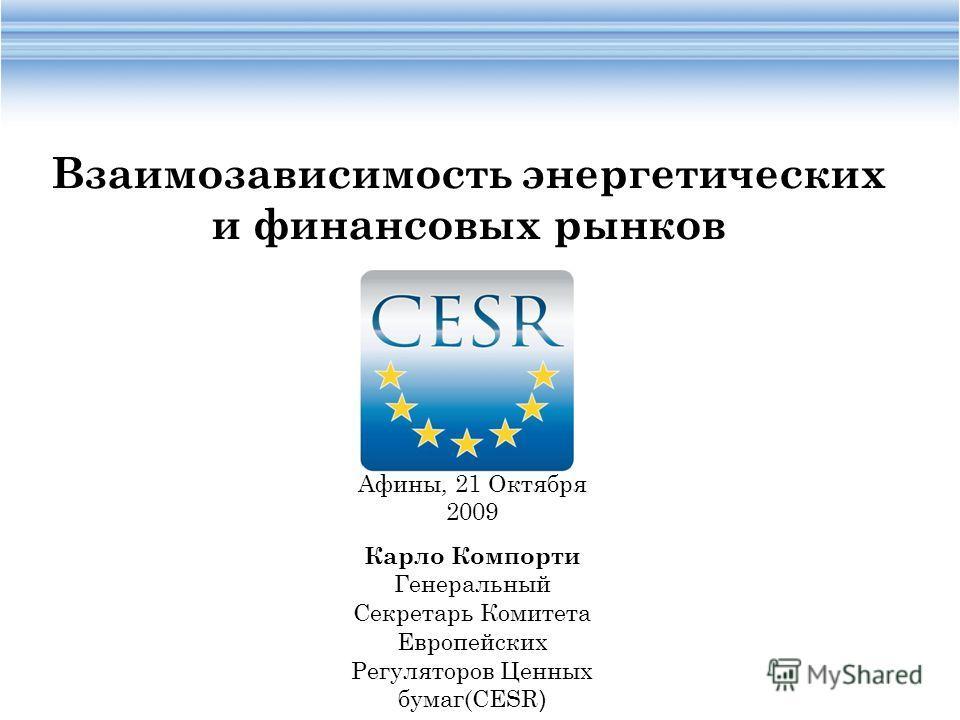 Афины, 21 Oктября 2009 Карло Компорти Генеральный Секретарь Комитета Европейских Регуляторов Ценных бумаг(CESR ) Взаимозависимость энергетических и финансовых рынков