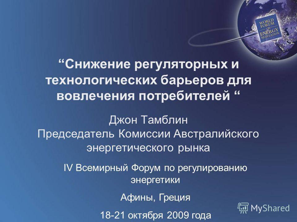 World Forum on Energy Regulation IV Athens, Greece October 18 - 21, 2009 Cнижение регуляторных и технологических барьеров для вовлечения потребителей Джон Тамблин Председатель Комиссии Австралийского энергетического рынка IV Всемирный Форум по регули