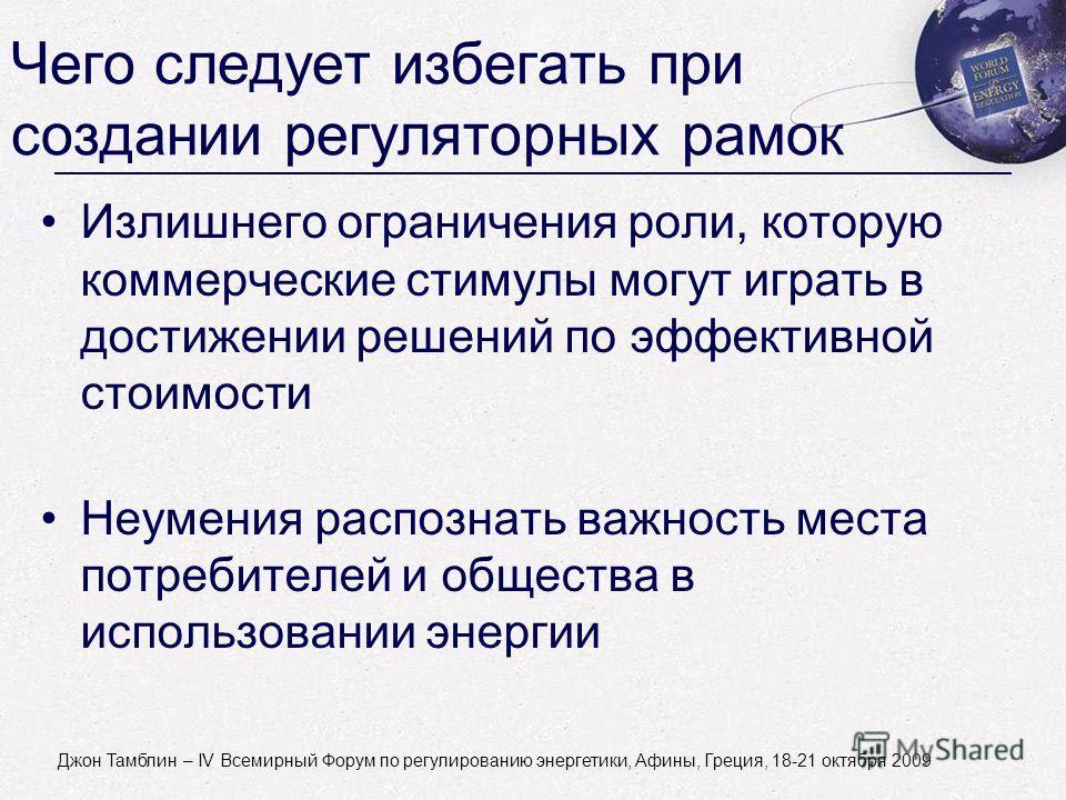 John Tamblyn - World Forum on Energy Regulation IV - Athens, Greece - October 18-21, 2009 Чего следует избегать при создании регуляторных рамок Излишнего ограничения роли, которую коммерческие стимулы могут играть в достижении решений по эффективной