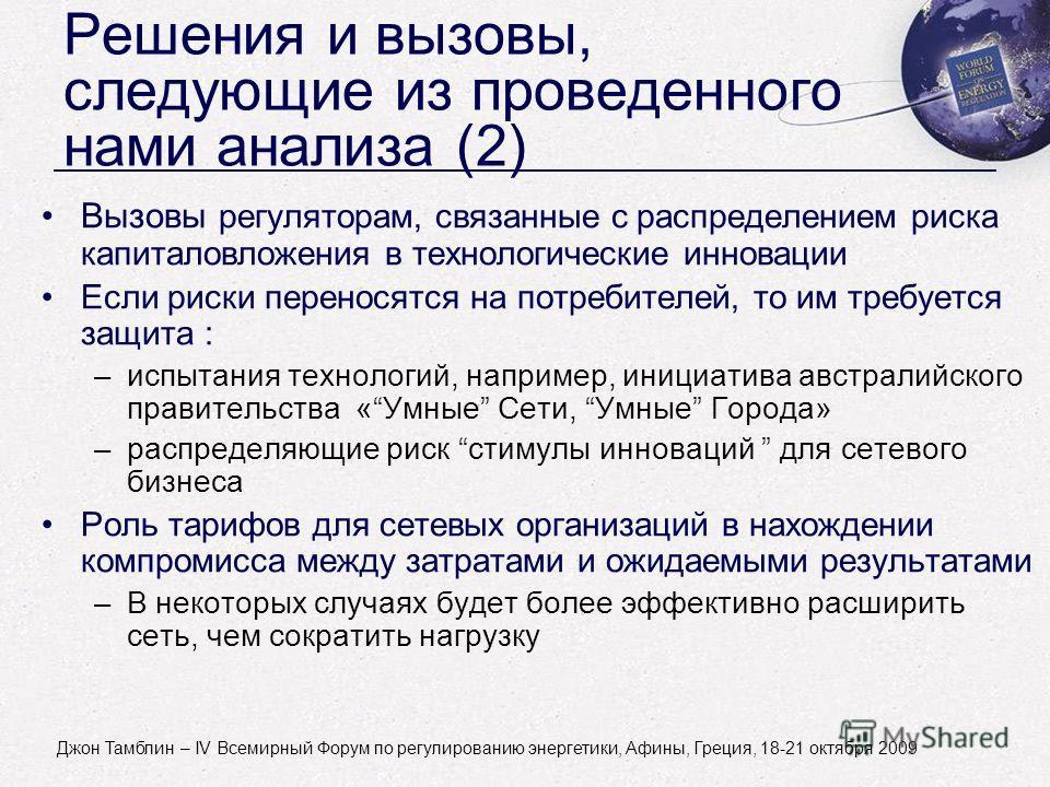 John Tamblyn - World Forum on Energy Regulation IV - Athens, Greece - October 18-21, 2009 Решения и вызовы, следующие из проведенного нами анализа (2) Вызовы регуляторам, связанные с распределением риска капиталовложения в технологические инновации Е