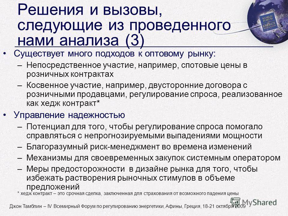 John Tamblyn - World Forum on Energy Regulation IV - Athens, Greece - October 18-21, 2009 Решения и вызовы, следующие из проведенного нами анализа (3) Существует много подходов к оптовому рынку: –Непосредственное участие, например, спотовые цены в ро