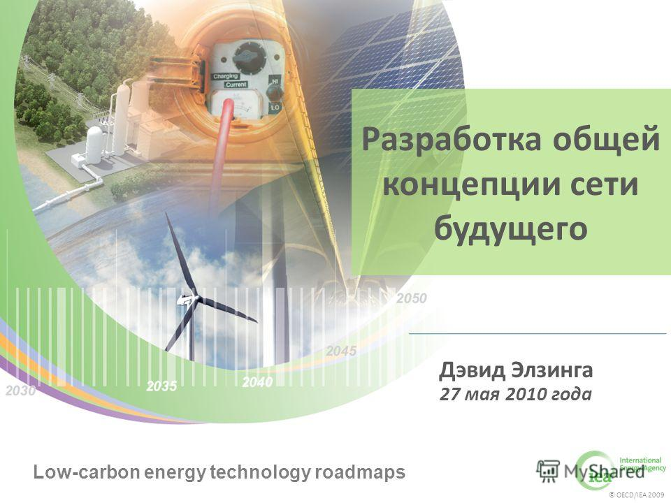 © OECD/IEA 2009 Low-carbon energy technology roadmaps © OECD/IEA 2009 Low-carbon energy technology roadmaps Разработка общей концепции сети будущего Дэвид Элзинга 27 мая 2010 года