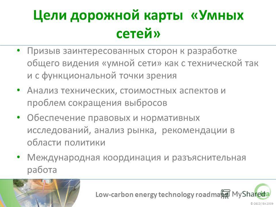 © OECD/IEA 2009 Low-carbon energy technology roadmaps Цели дорожной карты «Умных сетей» Призыв заинтересованных сторон к разработке общего видения «умной сети» как с технической так и с функциональной точки зрения Анализ технических, стоимостных аспе