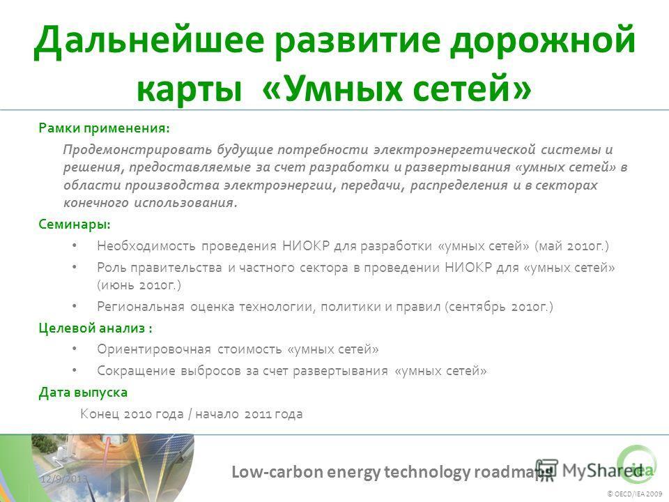 © OECD/IEA 2009 Low-carbon energy technology roadmaps 12/9/2013 Дальнейшее развитие дорожной карты «Умных сетей» Рамки применения: Продемонстрировать будущие потребности электроэнергетической системы и решения, предоставляемые за счет разработки и ра