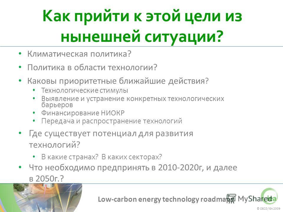 © OECD/IEA 2009 Low-carbon energy technology roadmaps Как прийти к этой цели из нынешней ситуации? Климатическая политика? Политика в области технологии? Каковы приоритетные ближайшие действия ? Технологические стимулы Выявление и устранение конкретн