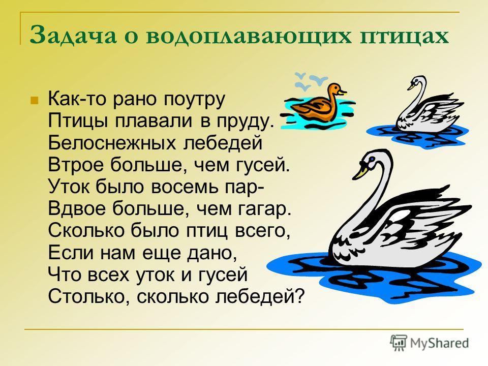 Задача о водоплавающих птицах Как-то рано поутру Птицы плавали в пруду. Белоснежных лебедей Втрое больше, чем гусей. Уток было восемь пар- Вдвое больше, чем гагар. Сколько было птиц всего, Если нам еще дано, Что всех уток и гусей Столько, сколько леб