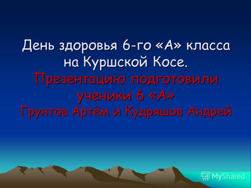 День здоровья 6-го «А» класса на Куршской Косе. Презентацию подготовили ученики 6 «А» Грунтов Артём и Кудряшов Андрей
