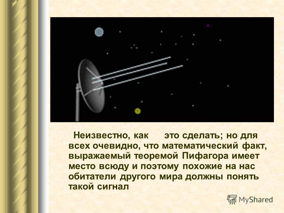 Неизвестно, как это сделать; но для всех очевидно, что математический факт, выражаемый теоремой Пифагора имеет место всюду и поэтому похожие на нас обитатели другого мира должны понять такой сигнал