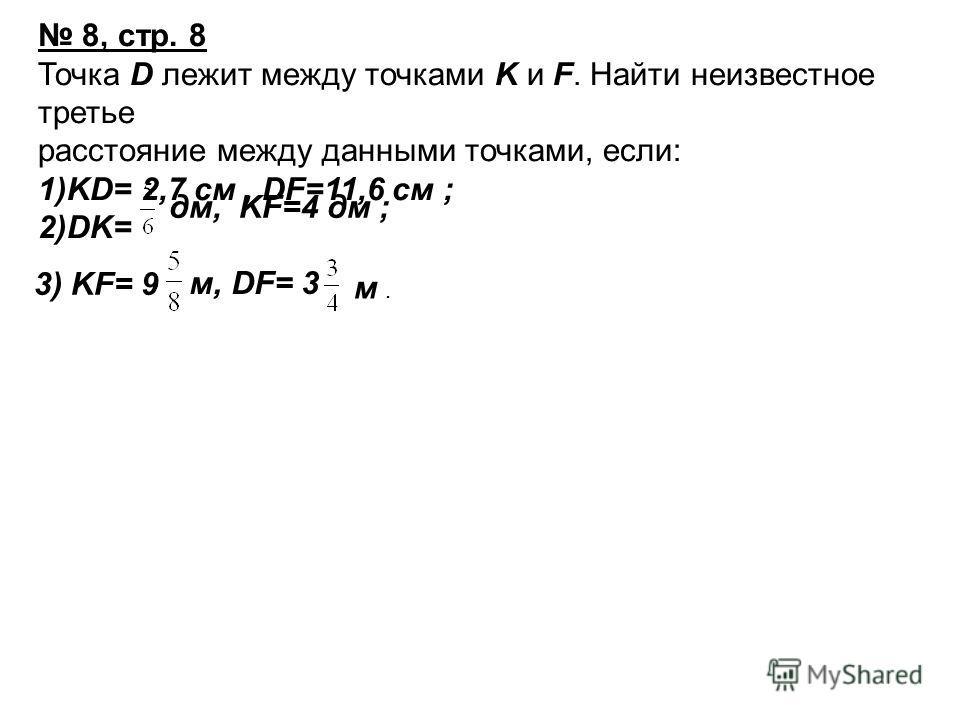 8, стр. 8 Точка D лежит между точками K и F. Найти неизвестное третье расстояние между данными точками, если: 1)KD= 2,7 см, DF=11,6 см ; 2)DK= дм, KF=4 дм ; 3) KF= 9 м, DF= 3 м.