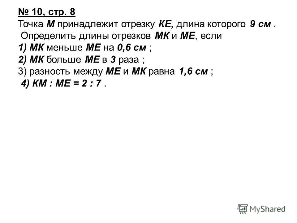 10, стр. 8 Точка М принадлежит отрезку КЕ, длина которого 9 см. Определить длины отрезков МК и МЕ, если 1) МК меньше МЕ на 0,6 см ; 2) МК больше МЕ в 3 раза ; 3) разность между МЕ и МК равна 1,6 см ; 4) КМ : МЕ = 2 : 7.