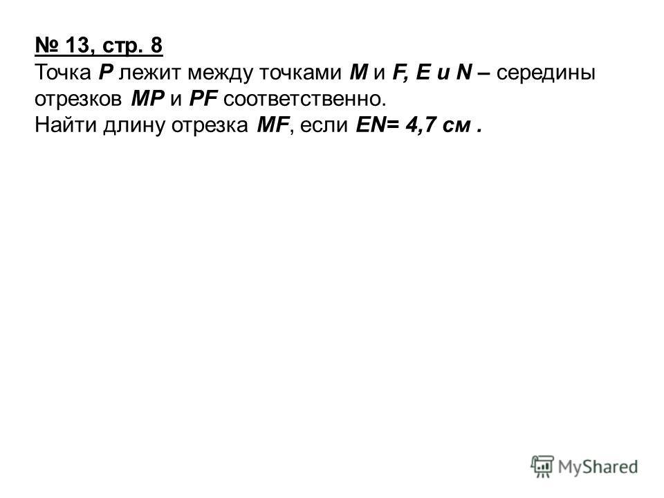 13, стр. 8 Точка Р лежит между точками М и F, Е и N – середины отрезков МР и РF соответственно. Найти длину отрезка МF, если ЕN= 4,7 см.
