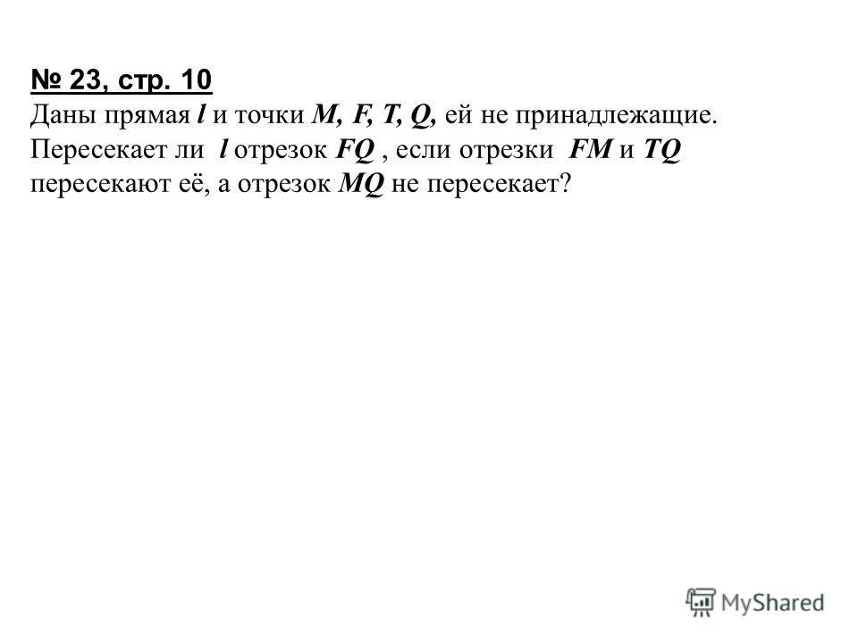 23, стр. 10 Даны прямая l и точки M, F, T, Q, ей не принадлежащие. Пересекает ли l отрезок FQ, если отрезки FM и TQ пересекают её, а отрезок MQ не пересекает?
