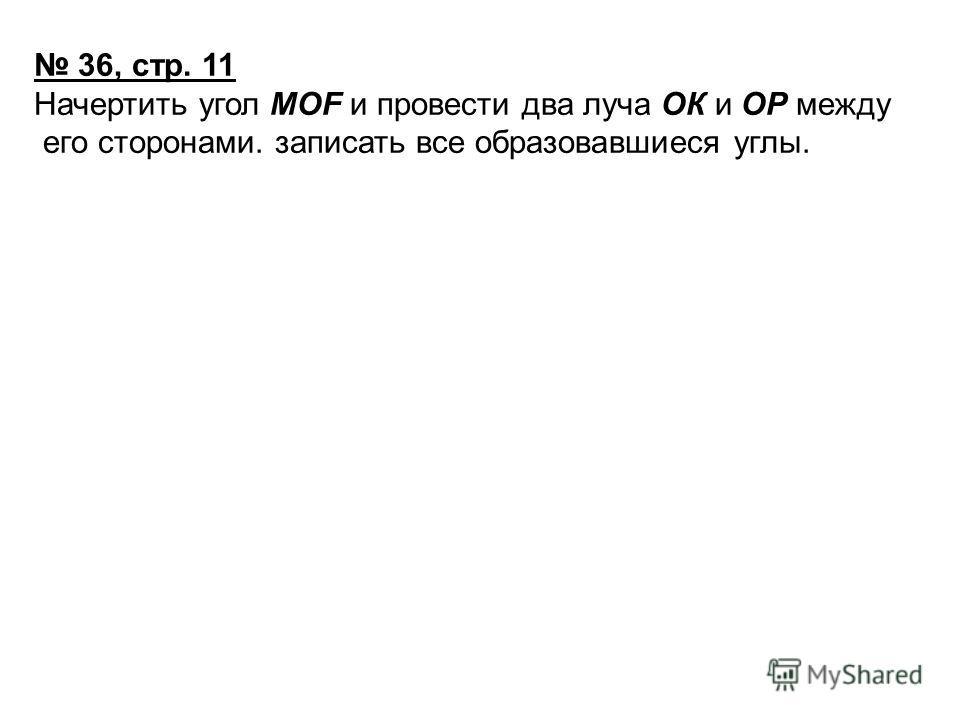 36, стр. 11 Начертить угол МОF и провести два луча ОК и ОР между его сторонами. записать все образовавшиеся углы.