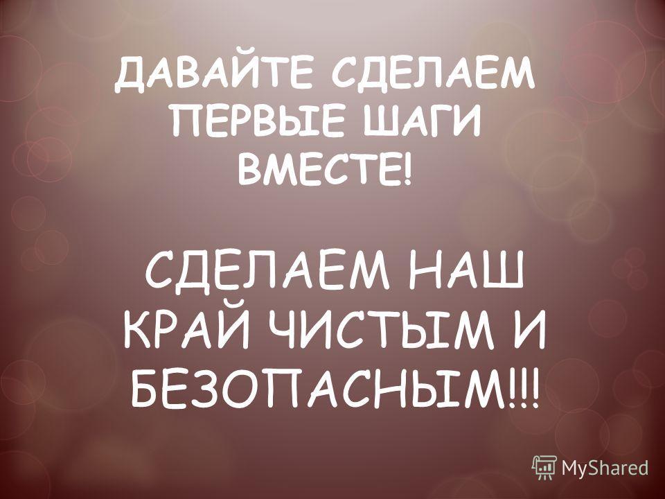 ДАВАЙТЕ СДЕЛАЕМ ПЕРВЫЕ ШАГИ ВМЕСТЕ! СДЕЛАЕМ НАШ КРАЙ ЧИСТЫМ И БЕЗОПАСНЫМ!!!
