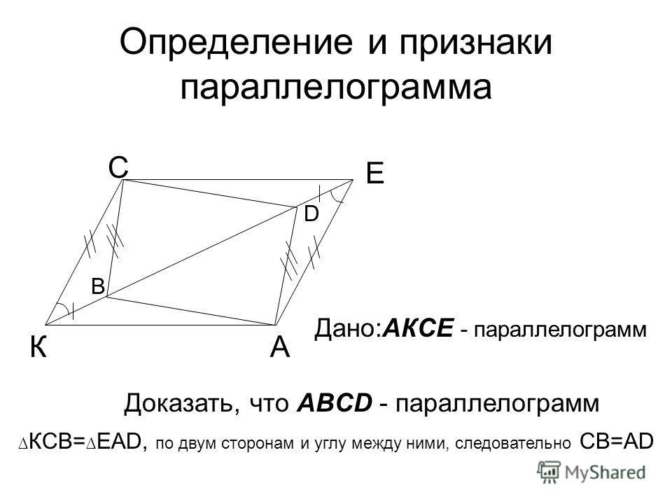 Определение и признаки параллелограмма А В С D Доказать, что ABCD - параллелограмм Дано:АКСЕ - параллелограмм К Е КСВ= ЕАD, по двум сторонам и углу между ними, следовательно СВ=АD