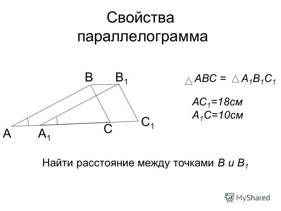 Свойства параллелограмма А В С1С1 Найти расстояние между точками В и В 1 В1В1 С А1А1 АВС = А 1 В 1 С 1 АС 1 =18см А 1 С=10см