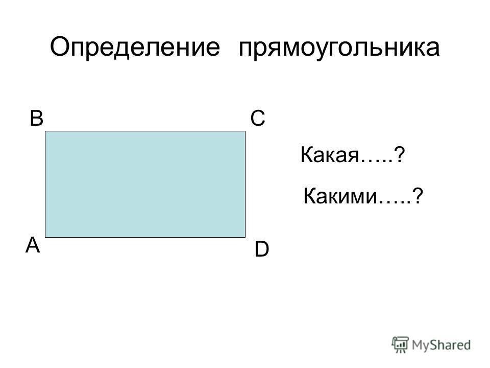 Определение прямоугольника А ВС D Какая…..? Какими…..?