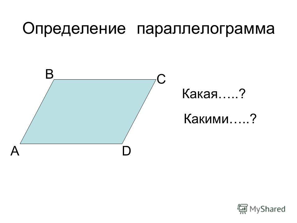 Определение параллелограмма А В С D Какая…..? Какими…..?