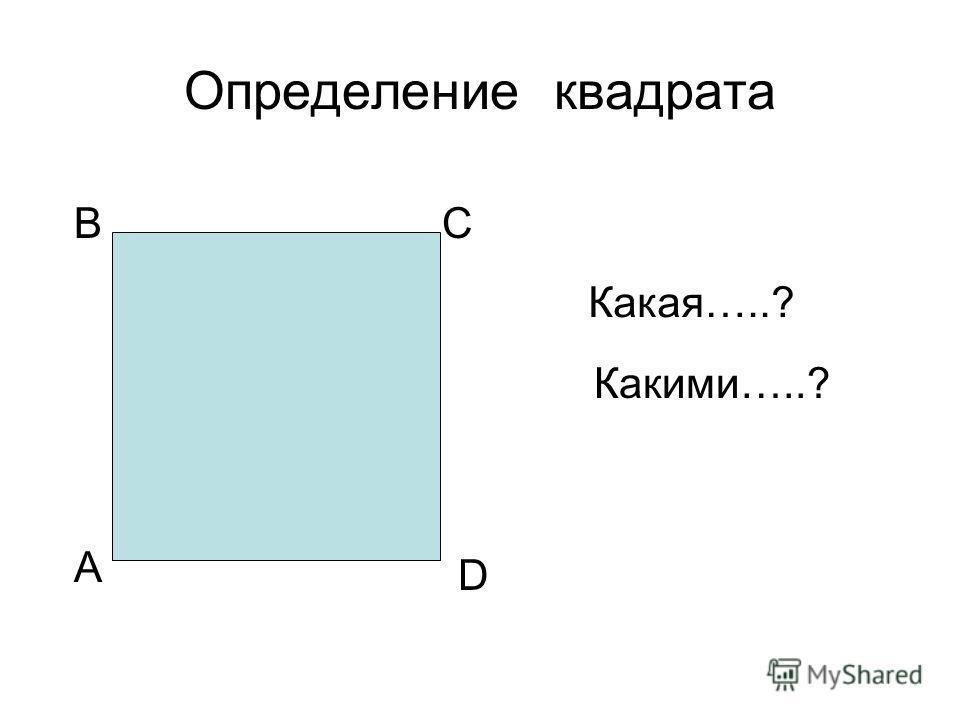 Определение квадрата А ВС D Какая…..? Какими…..?