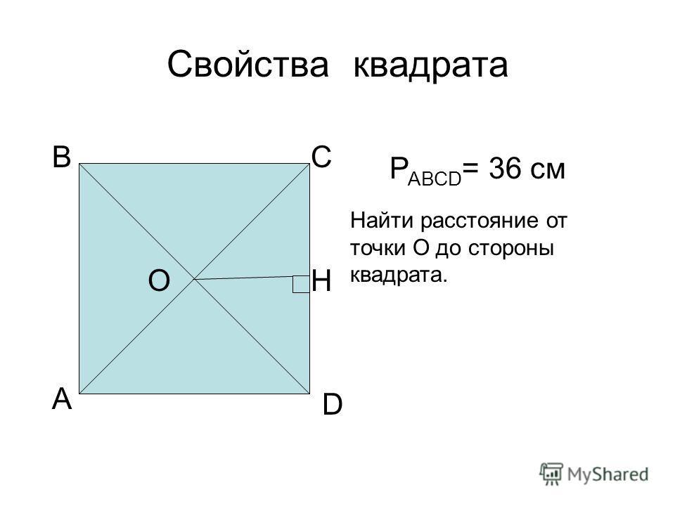 Свойства квадрата А ВС D О Р АВСD = 36 см Найти расстояние от точки О до стороны квадрата. H