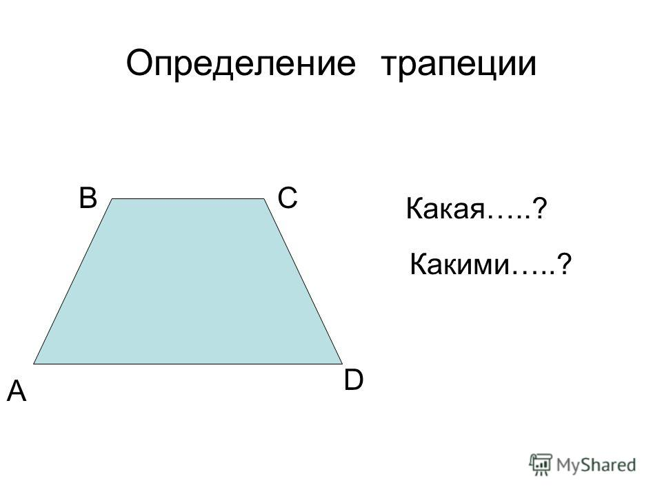 Определение трапеции А ВС D Какая…..? Какими…..?