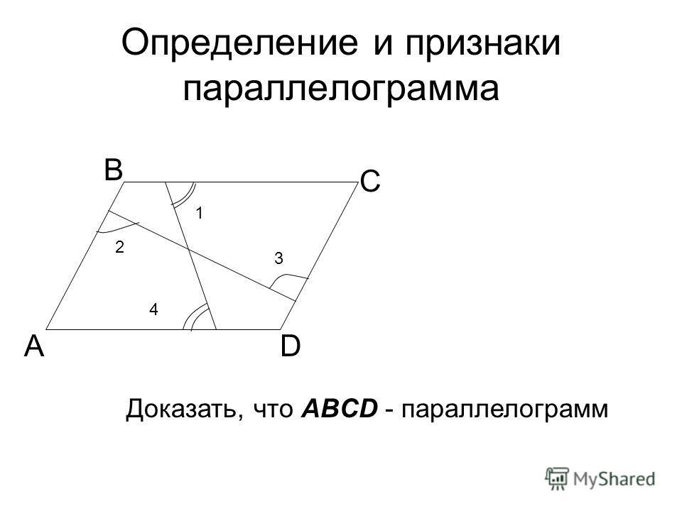 Определение и признаки параллелограмма А В С D 4 3 2 1 Доказать, что ABCD - параллелограмм